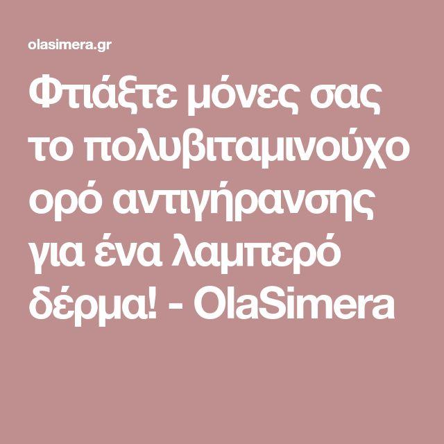 Φτιάξτε μόνες σας το πολυβιταμινούχο ορό αντιγήρανσης για ένα λαμπερό δέρμα! - OlaSimera