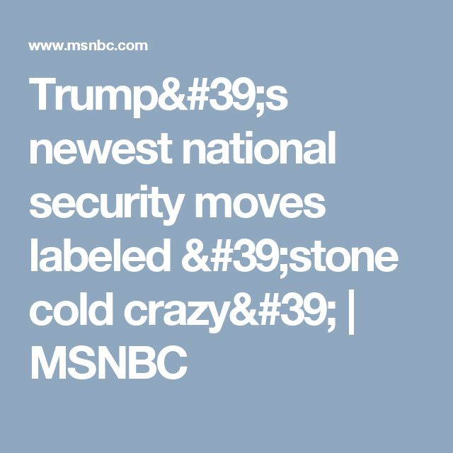 Trump's newest national security moves labeled 'stone cold crazy' | MSNBC