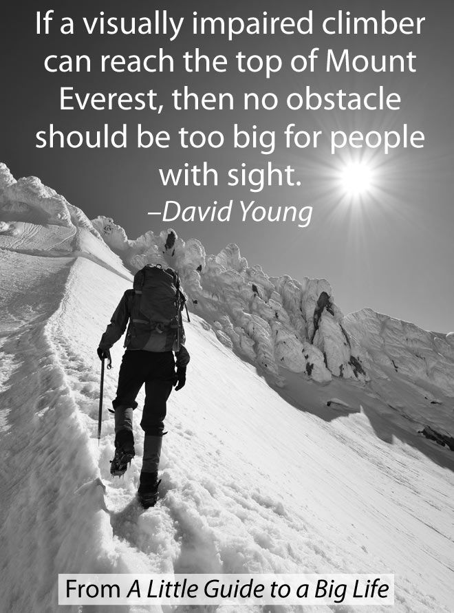 If a visually impaired climber can reach the top of Mount Everest, then no obstacle should be too big for people with sight. -David Young #ALittleGuide