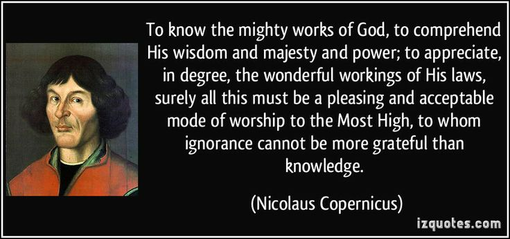 To know the mighty works of God, to comprehend His wisdom and majesty and power; to appreciate, in degree, the wonderful workings of His laws, surely all this must be a pleasing and acceptable mode of worship to the Most High, to whom ignorance cannot be more grateful than knowledge. (Nicolaus Copernicus) #quotes #quote #quotations #NicolausCopernicus