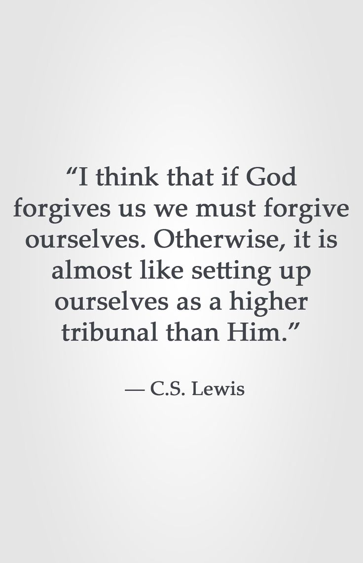 """I think that if God forgives us we must forgive ourselves. Otherwise, it is almost like setting up ourselves as a higher tribunal than Him.""  ― C.S. Lewis"
