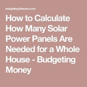 How to Calculate How Many Solar Power Panels Are Needed for a Whole House - Budgeting Money