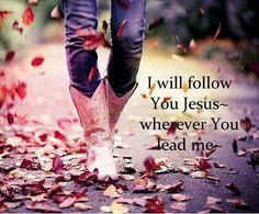 I will follow you JESUS wherever you lead me!