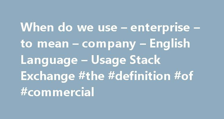 When do we use – enterprise – to mean – company – English Language – Usage Stack Exchange #the #definition #of #commercial http://commercial.remmont.com/when-do-we-use-enterprise-to-mean-company-english-language-usage-stack-exchange-the-definition-of-commercial/  #what does the word commercial mean # What is the difference between a company and an enterprise? The cambridge dictionary defines an enterprise as 'a business', and gives an example, 'a commercial enterprise', Oxford defines it…