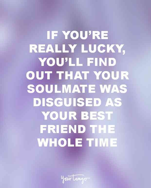 """And sometimes if you're really lucky, you'll find out that your soulmate was disguised as your best friend the whole time."" — Unknown"