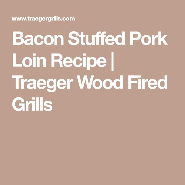 Bacon Stuffed Pork Loin Recipe   Traeger Wood Fired Grills