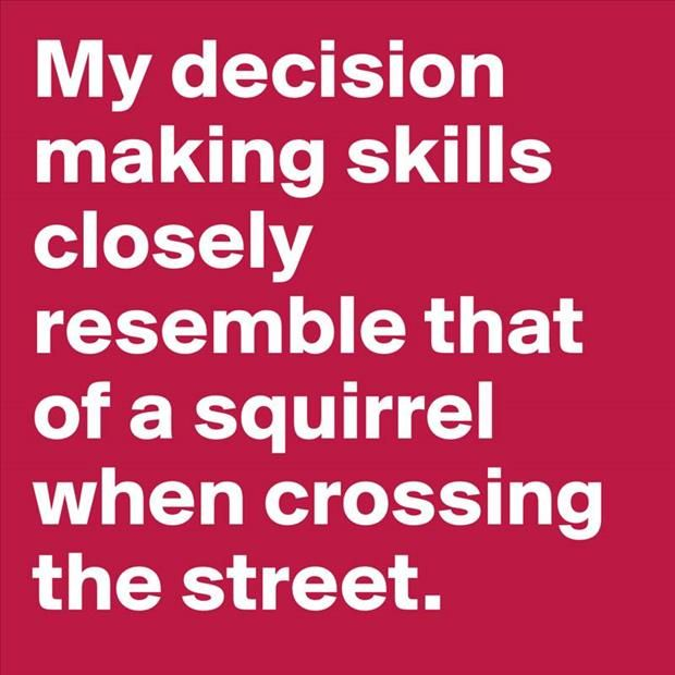 My decision making skills...