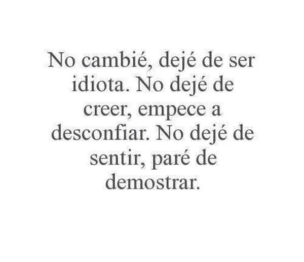No cambié, dejé de ser idiota. No dejé de creer, empece a desconfiar. No dejé de sentir, paré de demostrar. #frases