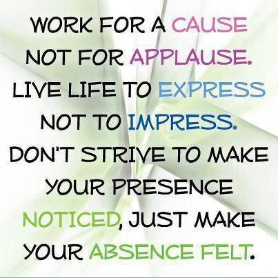 Funny Love Quotes To Impress Her : Work for a cause not for applause. Live life to express not to impress ...