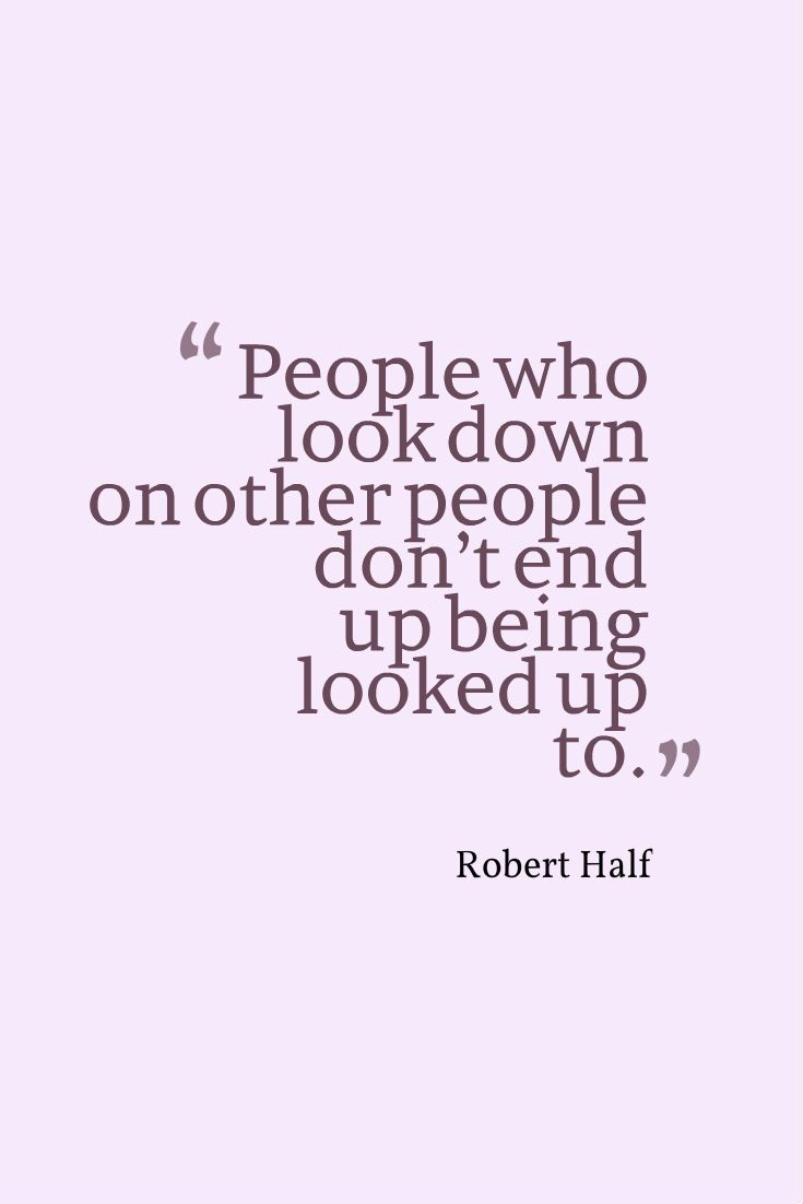 """""""People who look down on other people don't end up being looked up to."""" - Robert Half"""