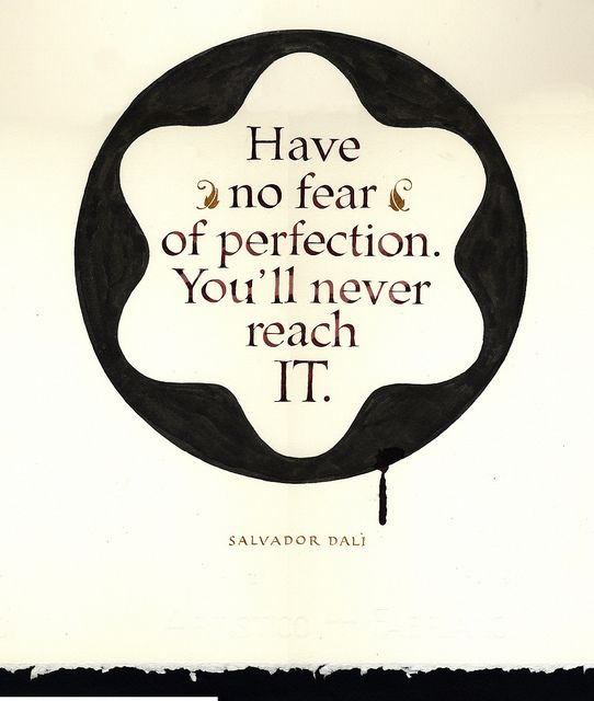 """Have no fear of perfection. You'll never reach it."" Salvador Dali"