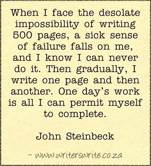 John Steinbeck...breaking any huge task into smaller pieces makes it much less daunting!