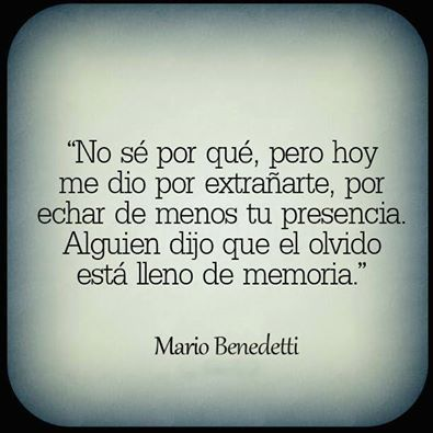 ...someone once said forgetting is full of memories - Mario Benedetti