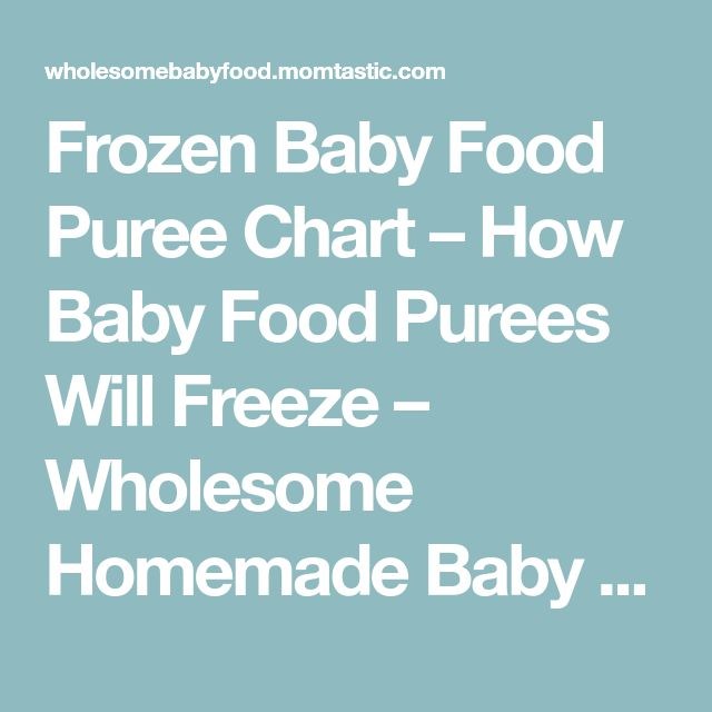 Frozen Baby Food Puree Chart – How Baby Food Purees Will Freeze – Wholesome Homemade Baby Food Recipes