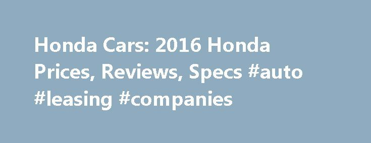 Honda Cars: 2016 Honda Prices, Reviews, Specs #auto #leasing #companies http://nigeria.remmont.com/honda-cars-2016-honda-prices-reviews-specs-auto-leasing-companies/  #honda used cars # 2016 Honda Cars Honda's Civic, Accord and CR-V are all some of the best selling vehicles in America. The Odyssey has long been one of the top-selling minivans while the Fit was for years the one bright light in its segment. The Accord recieved both a regular hybrid and plug-in hybrid version this year while…
