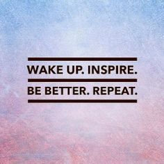 Wake up. Inspire. Be better. Repeat.