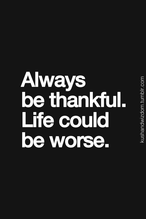 My mom use to tell me this as a kid and it's so true. Life could be worse and be thankful it isn't.