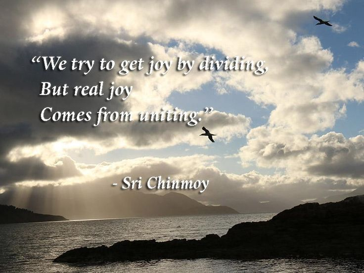 """We try to get joy by dividing,   But real joy   Comes from uniting.""  Sri Chinmoy"