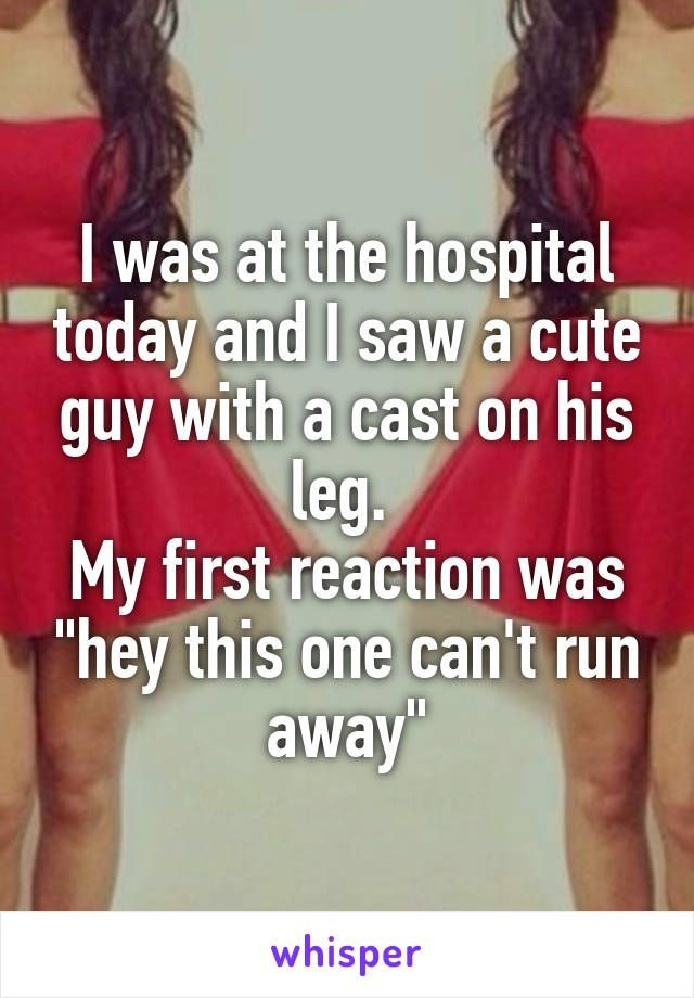 "I was at the hospital today and I saw a cute guy with a cast on his leg. My first reaction was ""hey this one can't run… http://ibeebz.com"