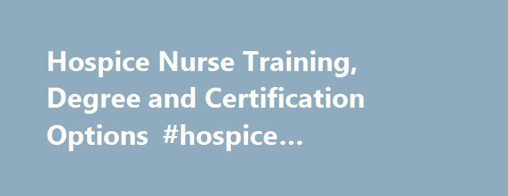Hospice Nurse Training, Degree and Certification Options #hospice #employment http://hotels.remmont.com/hospice-nurse-training-degree-and-certification-options-hospice-employment/  #hospice nurse certification # Hospice Nurse Training, Degree and Certification Options Doctorate Doctor of Nursing Practice (DNP) EdD in Organizational Leadership – Health Care Administration Master MBA and MS in Nursing: Nursing Leadership in Health Care Systems (Bridge) MBA and MS in Nursing: Nursing Leadership…