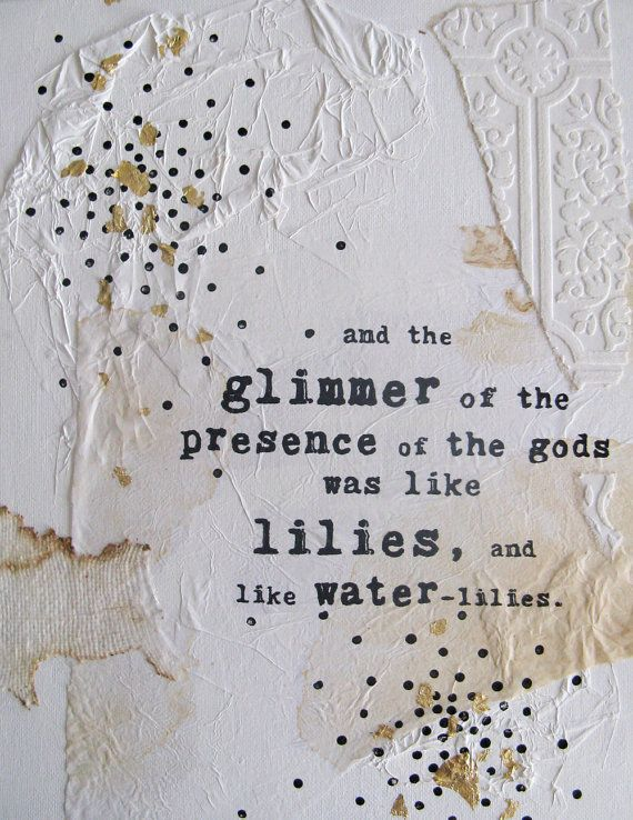 ... and the glimmer  of the presence  of the gods  was like lilies  and like water  lilies.    - d. h. lawrence    GLIMMER is an original mixed media