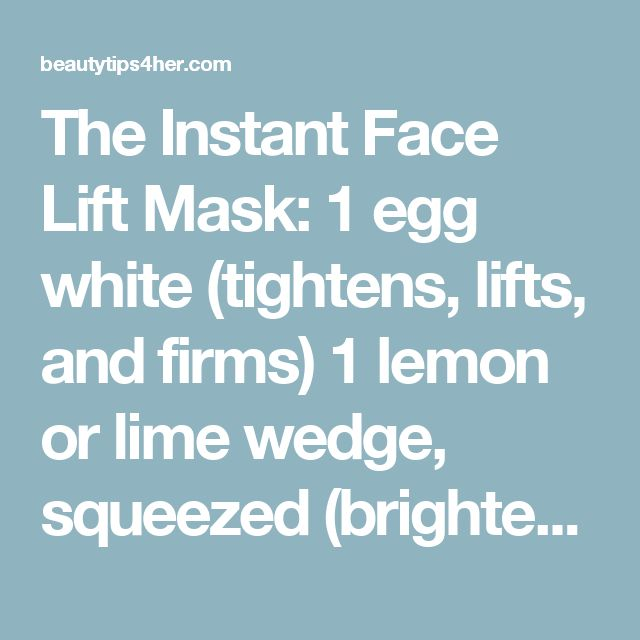 The Instant Face Lift Mask: 1 egg white (tightens, lifts, and firms) 1 lemon or lime wedge, squeezed (brightens, balances) 1 tsp of raw honey (moisturizes, hydrates)