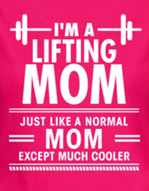 I'm a lifting mom. Just like a normal mom but much cooler.