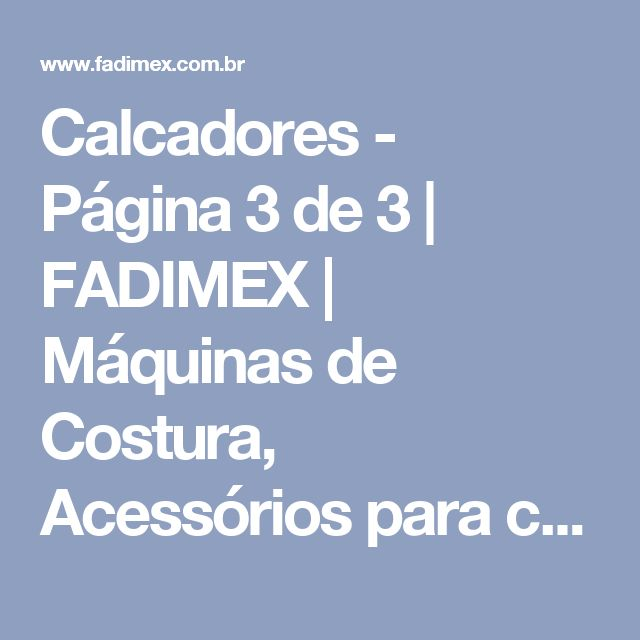 Calcadores - Página 3 de 3 | FADIMEX | Máquinas de Costura, Acessórios para costura, Calcadores, Mesa de costura, Bobinas, Cortadores e Tesouras.
