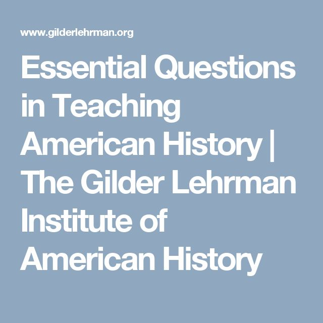 Essential Questions in Teaching American History | The Gilder Lehrman Institute of American History