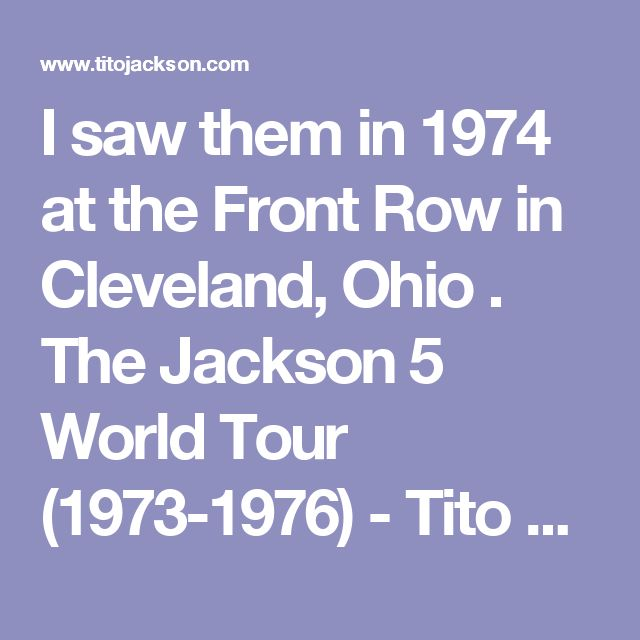 I saw them in 1974 at the Front Row in Cleveland, Ohio . The Jackson 5 World Tour (1973-1976) - Tito Jackson Official Website