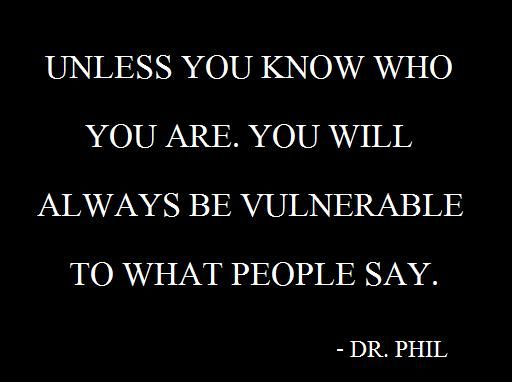 Unless you know who you are, you will always be vulnerable to what people say. Dr. Phil