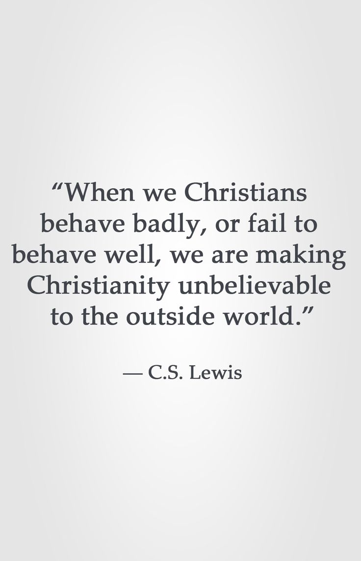 """""""When we Christians behave badly, or fail to behave well, we are making Christianity unbelievable to the outside world."""" -C.S. Lewis"""