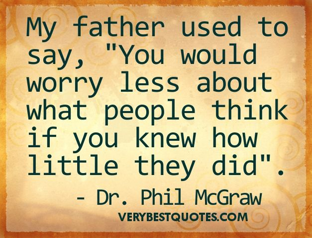 My father used to say, You would worry less about what people think if you knew how little they did. ~ Dr. Phil Mc Graw