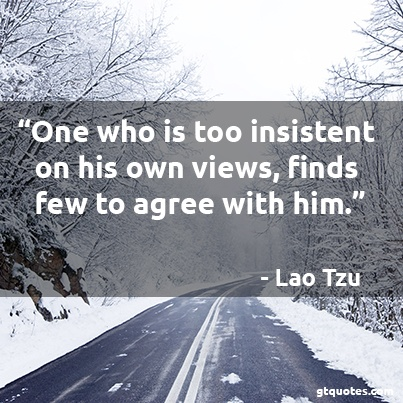 """""""One who is too insistent on his own views, finds few to agree with him."""" - Lao Tzu"""