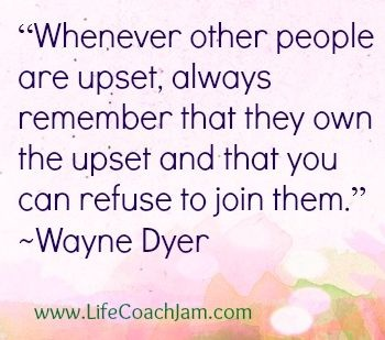 Whenever other people are upset; always remember that they own the upset and that you can refuse to join them. ~Wayne Dyer