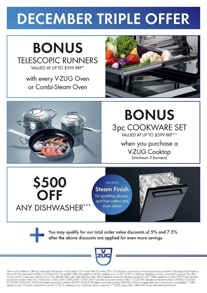 Christmas Gifts from V-ZUG & SAVE $500 on your NEW Dishwasher  - DECEMBER 2016 TRIPLE OFFER with GIFTS from V-ZUG and $500 OFF your NEW V-ZUG Dishwasher* -   Purchase a V-ZUG Oven or Combi-Steamer Oven and receive as a BONUS - FREE TELESCOPIC RUNNERS valued at up to $599 RRP* -   Purchase a V-ZUG Cooktop (minimum 3 Zones/Burners) and receive as a BONUS - 3 pcs COOKWARE SET valued at up to $599 RRP** -   Purchase any V-ZUG Dishwasher and receive as a BONUS - $500 OFF RRP***