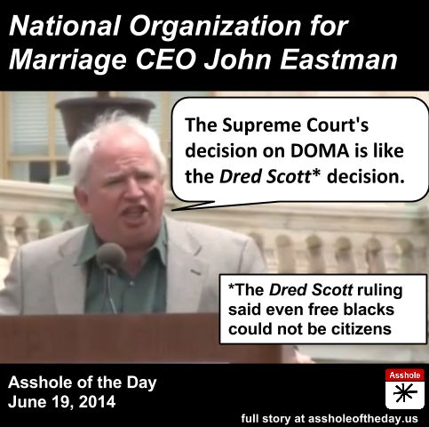 John Eastman, Asshole of the Day for June 19, 2014 by TeaPartyCat (Follow @TeaPartyCat) Last year the Supreme Court ruled the Defense of Marriage Act, known as DOMA, to be unconstitutional. Of course the Defense Of Marriage Act wasn't some nice thing about protecting marriage— it was defending marriage against gays getting to marry too. Of course for bigots and homophobes this ruling was a horrible thing, and we named both Justice Scalia and Pat Robertson as Asshole of the Day ...