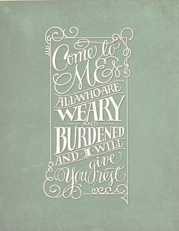 Come to me all who are weary and burdened and I will give you rest. Matthew 11:28 Green