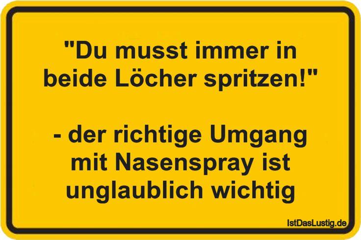 """""""Du musst immer in beide Löcher spritzen!""""  - der richtige Umgang mit Nasenspray ist unglaublich wichtig ... gefunden auf https://www.istdaslustig.de/spruch/2757 #lustig #sprüche #fun #spass"""