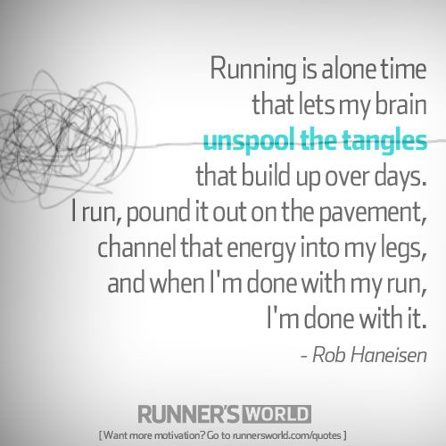 """Running is alone time that lets my brain unspool the tangles that build up over days. I run, pound it out on the pavement, channel that energy into my legs, and when I'm done with my run, I'm done with it."" - Rob Haneisen"
