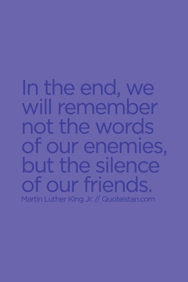 In the end, we will remember not the words of our enemies, but the #silence of our friends. #friendship #quote