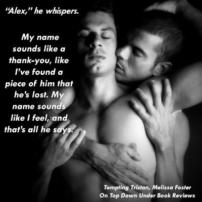 Tristan and Alex, quite the chemistry. http://ontopdownunderbookreviews.com/tempting-tristan-melissa-foster/