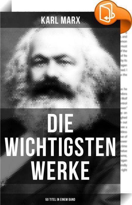 Die wichtigsten Werke von Karl Marx (50 Titel in einem Band)    :  Diese Ausgabe der Werke von Karl Marx wurde mit einem funktionalen Layout erstellt und sorgfältig formatiert. Dieses eBook ist mit interaktiven Inhalt und Begleitinformationen versehen, einfach zu navigieren und gut gegliedert.  Karl Marx (1818-1883) war ein deutscher Philosoph, Ökonom, Gesellschaftstheoretiker, politischer Journalist, Protagonist der Arbeiterbewegung sowie Kritiker der bürgerlichen Gesellschaft und der...