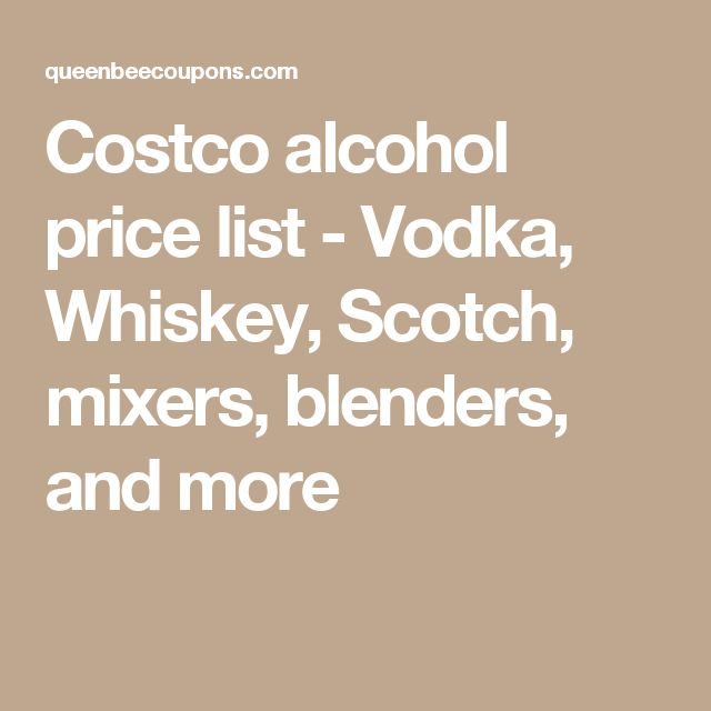 Costco alcohol price list - Vodka, Whiskey, Scotch, mixers, blenders, and more