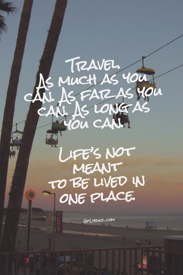 Travel as much as you can, as far as you can, as long as you can! Life's not meant to be lived in one place...