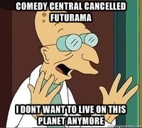 Comedy Central cancelled Futurama…  I don't want to live on this planet anymore.  Join Save Futurama https://www.facebook.com/SaveFuturama  Like this meme http://memegenerator.net/instance/37201290  RT, Tumblr & SU if you're ultra cool: RT @Dean Bairaktaris .@Comedy Central cancelled Futurama... http://tmblr.co/Z_zlbyk3B3Wy  #TV #SciFi #Comedy