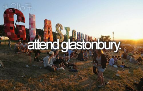 Attend Glastonbury --- I've never been to a music festival before...I probably should do that...