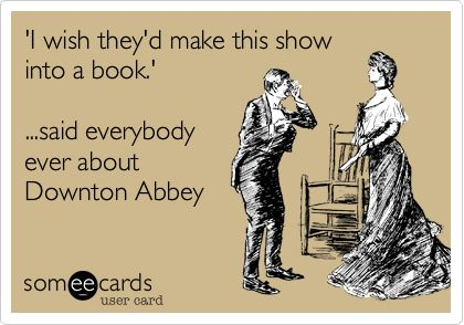 'I wish they'd make this show into a book.' ...said everybody ever about Downton Abbey.