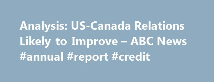 Analysis: US-Canada Relations Likely to Improve – ABC News #annual #report #credit http://credit-loan.remmont.com/analysis-us-canada-relations-likely-to-improve-abc-news-annual-report-credit/  #credit bureau canada # Analysis: US-Canada Relations Likely to Improve The Associated Press FILE – In this Oct. 22, 2015 file photo, outgoing Prime Minister Stephen Harper, right, and prime minister-designate Justin Trudeau attend a ceremonial service on Parliament Hill in Ottawa. Although U.S…