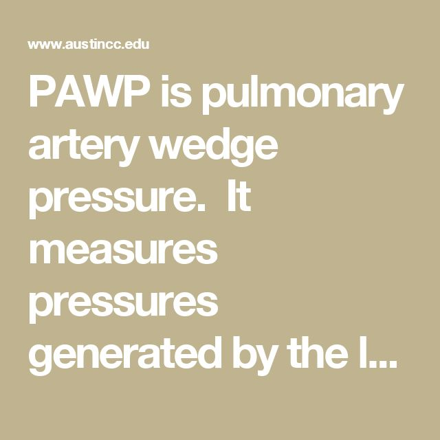 PAWP is pulmonary artery wedge pressure.  It measures pressures generated by the left ventricle.  It is used to assess left ventricular function.  Normal PAWP is 8-12 mmHg.  PAWP is  increased in left ventricular failure and pericardial tamponade.  It is decreased in hypovolemia.  ~ PAWP reflects LVEDP under normal conditions, that is, when LVEDP (ventricular preload) is increased, PAWP is  increased also.